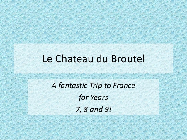 Le Chateau du Broutel A fantastic Trip to France         for Years        7, 8 and 9!