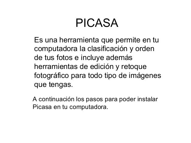 PICASA Es una herramienta que permite en tu computadora la clasificación y orden de tus fotos e incluye además herramienta...