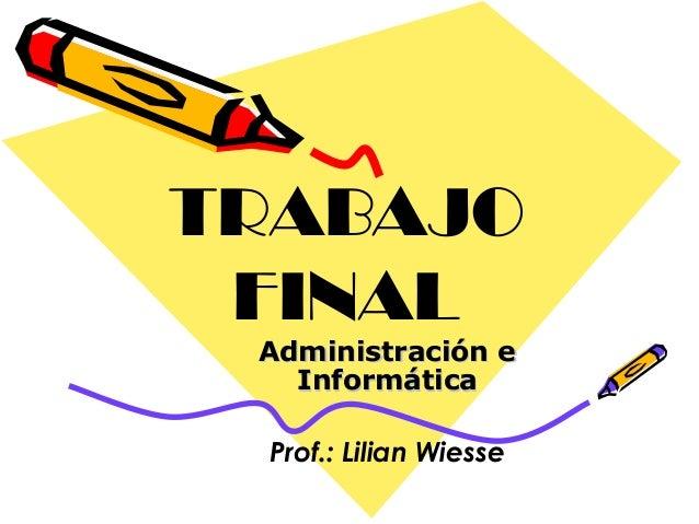 TRABAJO FINAL Administración e Informática Prof.: Lilian Wiesse