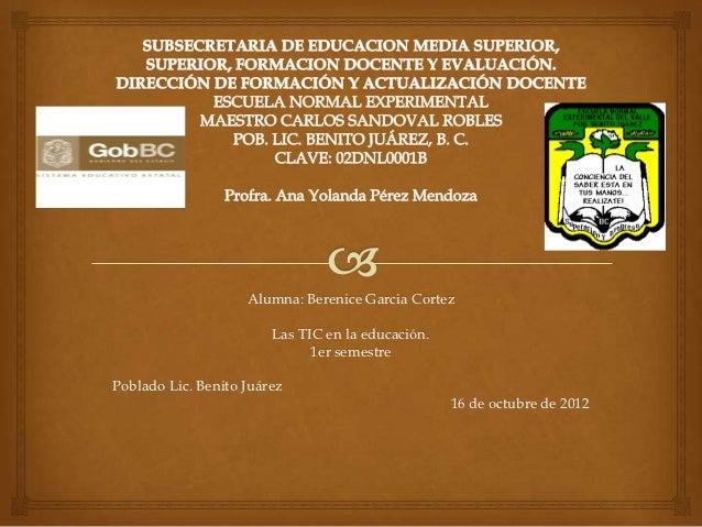 Alumna: Berenice Garcia Cortez                        Las TIC en la educación.                              1er semestrePo...