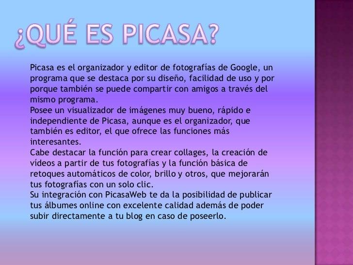 Picasa es el organizador y editor de fotografías de Google, unprograma que se destaca por su diseño, facilidad de uso y po...