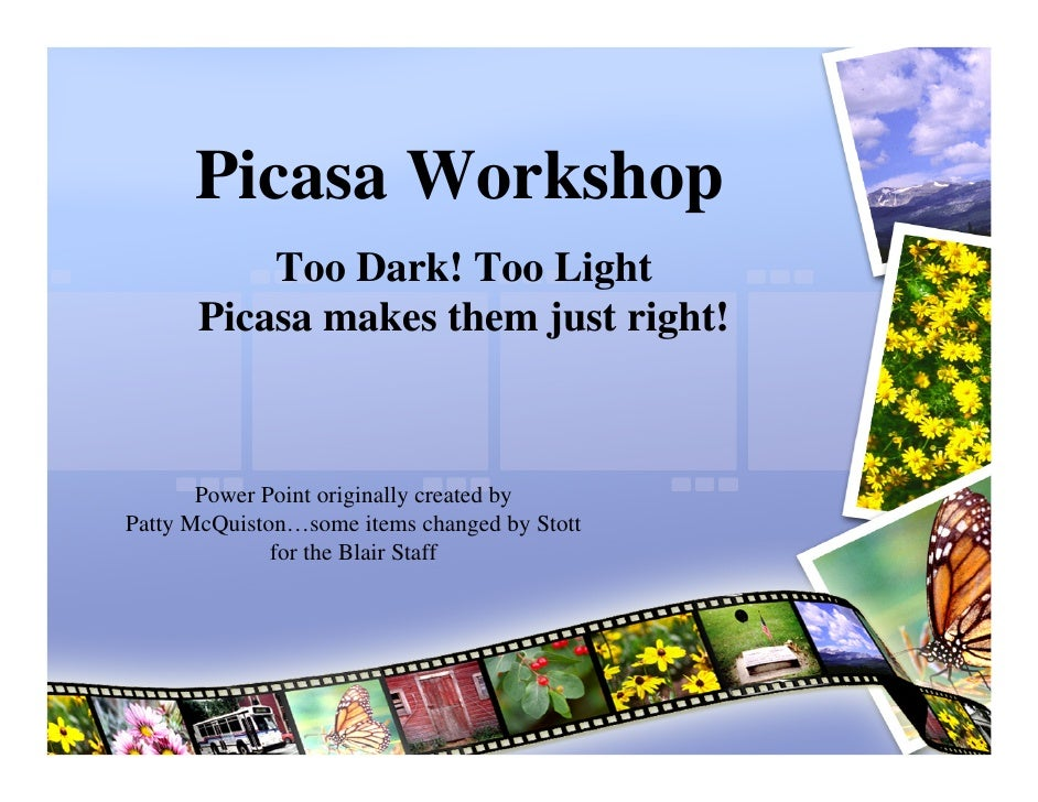 Picasa Workshop           Too Dark! Too Light       Picasa makes them just right!           Power Point originally created...
