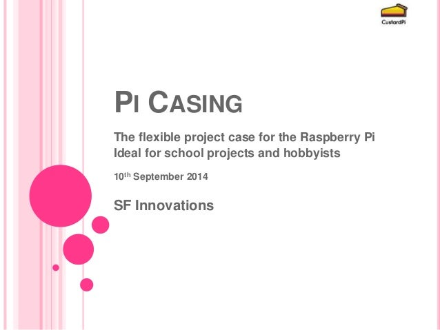 PI CASING  The flexible project case for the Raspberry Pi  Ideal for school projects and hobbyists  10th September 2014  S...