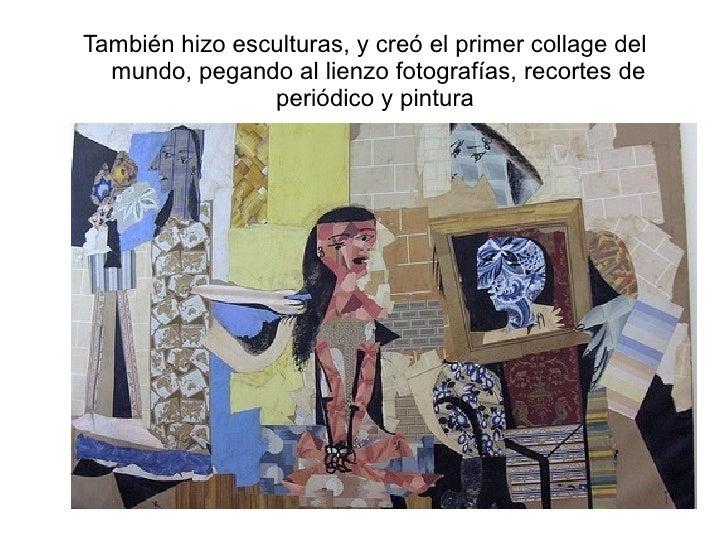<ul><li>También hizo esculturas, y creó el primer collage del mundo, pegando al lienzo fotografías, recortes de periódico ...
