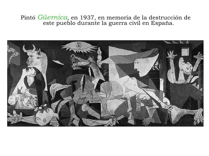 <ul><li>Pintó  Güernica , en 1937, en memoria de la destrucción de este pueblo durante la guerra civil en España. </li></ul>