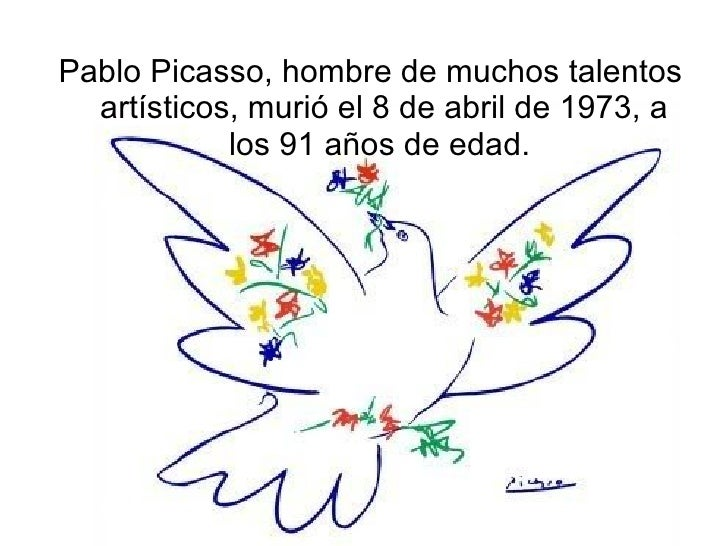 <ul><li>Pablo Picasso, hombre de muchos talentos artísticos, murió el 8 de abril de 1973, a los 91 años de edad.  </li></ul>