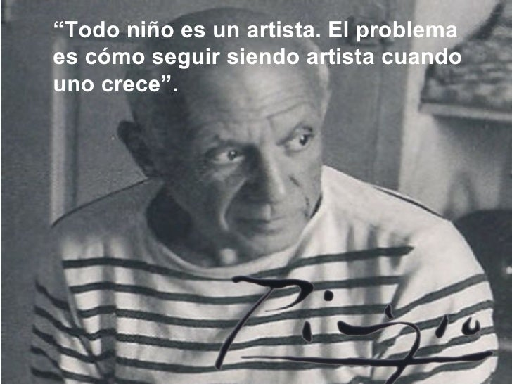 """"""" Todo niño es un artista. El problema es cómo seguir siendo artista cuando uno crece""""."""