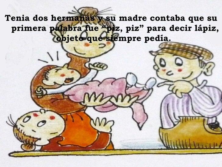 """<ul><li>Tenia dos hermanas y su madre contaba que su primera palabra fue """"piz, piz"""" para decir lápiz, objeto que siempre p..."""