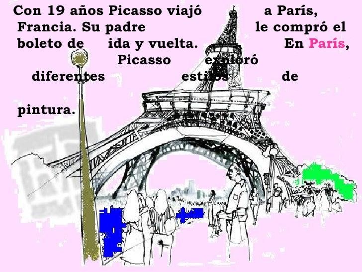 <ul><li>Con 19 años Picasso viajó  a París, Francia. Su padre  le compró el boleto de  ida y vuelta.  En  París ,  Picasso...