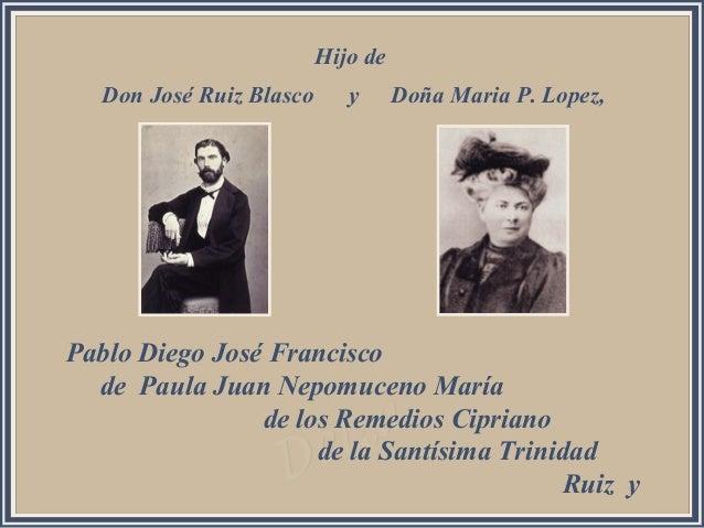 Hijo de   Don José Ruiz Blasco      y      Doña Maria P. Lopez,Pablo Diego José Francisco  de Paula Juan Nepomuceno María ...