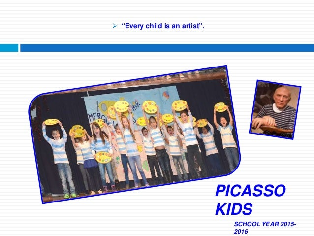 " ""Every child is an artist"". SCHOOL YEAR 2015- 2016 PICASSO KIDS"