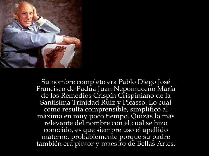 Pablo Picasso Su nombre completo era Pablo Diego José Francisco de Padua Juan Nepomuceno María de los Remedios Crispín Cri...