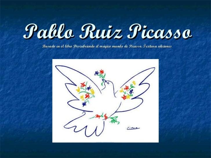 Pablo Ruiz Picasso Basado en el libro Descubriendo el mágico mundo de Picasso. Textura ediciones