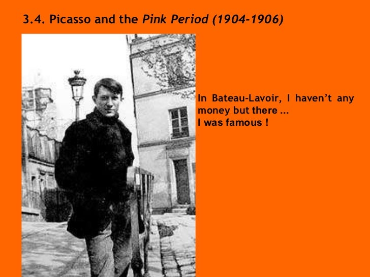 3.4. Picasso and the  Pink Period (1904-1906) In Bateau-Lavoir, I haven't any money but  there ... I was famous !