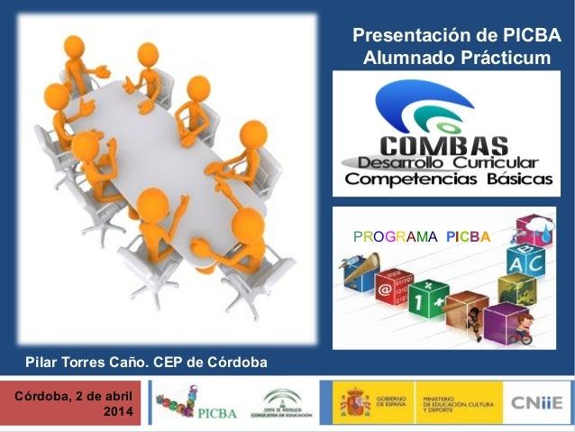 Córdoba, 2 de abril 2014 Presentación de PICBA Alumnado Prácticum PROGRAMA PICBA Pilar Torres Caño. CEP de Córdoba