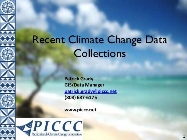 1 Recent Climate Change Data Collections Patrick Grady GIS/Data Manager patrick.grady@piccc.net (808) 687-6175 www.piccc.n...
