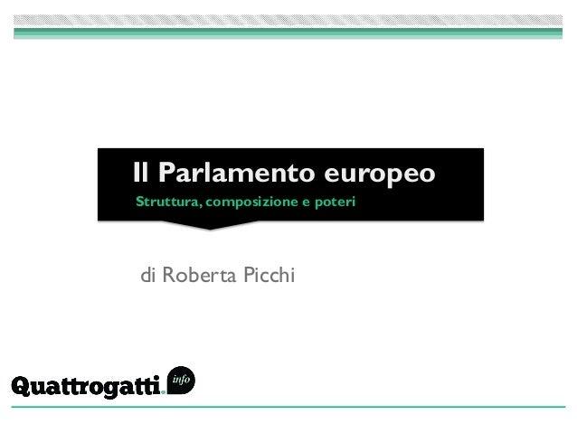 di Roberta Picchi Il Parlamento europeo Struttura, composizione e poteri