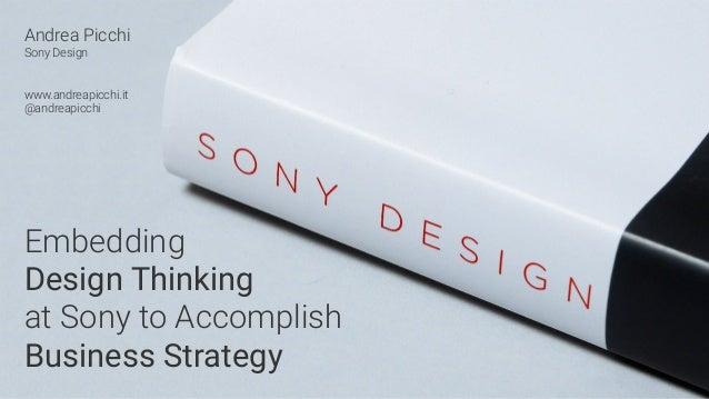Andrea Picchi Sony Design www.andreapicchi.it @andreapicchi Embedding Design Thinking at Sony to Accomplish Business Strat...