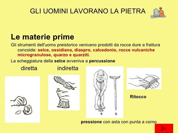 GLI UOMINI LAVORANO LA PIETRA <ul><li>Le materie prime </li></ul><ul><li>Gli strumenti dell'uomo preistorico venivano prod...