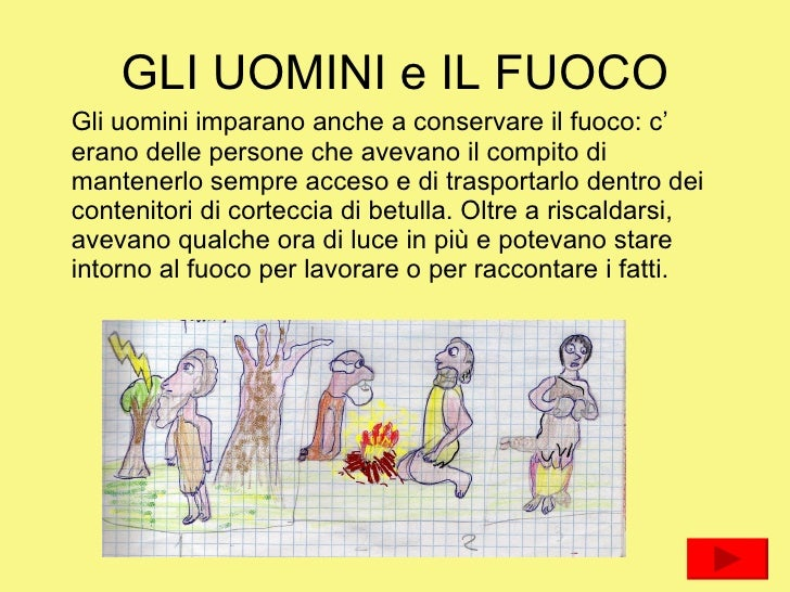 GLI UOMINI e IL FUOCO <ul><li>Gli uomini imparano anche a conservare il fuoco: c' erano delle persone che avevano il compi...