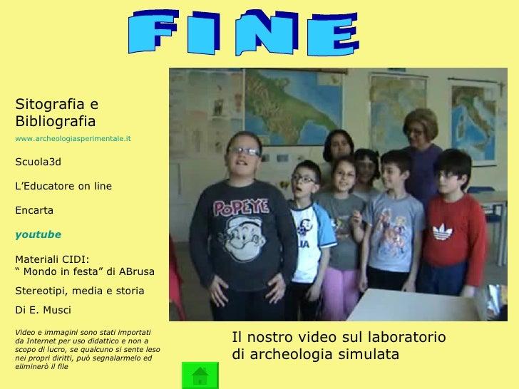 F I N E Sitografia e Bibliografia www.archeologiasperimentale.it Scuola3d L'Educatore on line Encarta youtube   Materiali ...