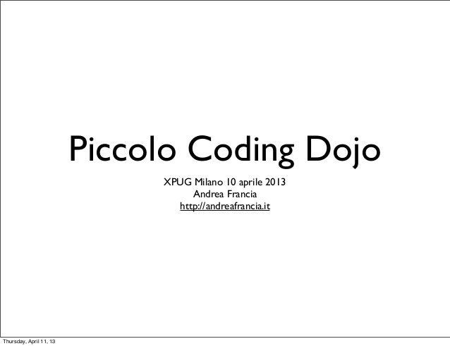 Piccolo Coding Dojo                              XPUG Milano 10 aprile 2013                                   Andrea Franc...