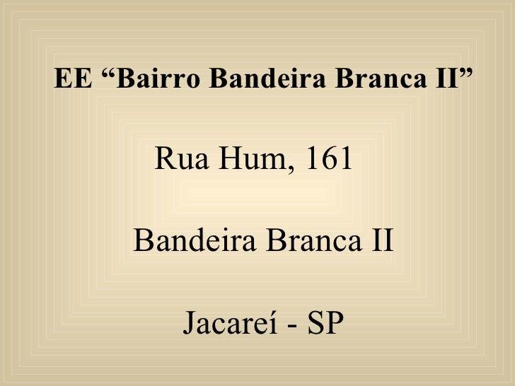 "EE ""Bairro Bandeira Branca II"" Rua Hum, 161  Bandeira Branca II Jacareí - SP"