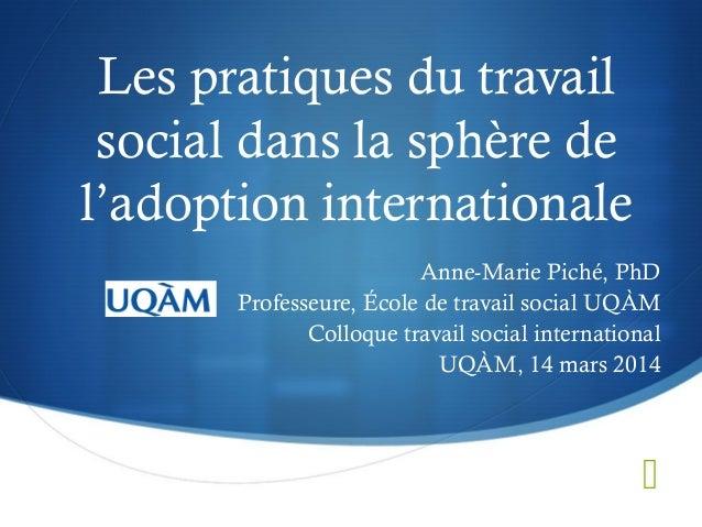  Les pratiques du travail social dans la sphère de l'adoption internationale Anne-Marie Piché, PhD Professeure, École de ...