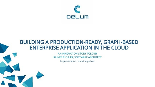 BUILDING A PRODUCTION-READY, GRAPH-BASED ENTERPRISE APPLICATION IN THE CLOUD RAINER PICHLER, SOFTWARE ARCHITECT https://tw...