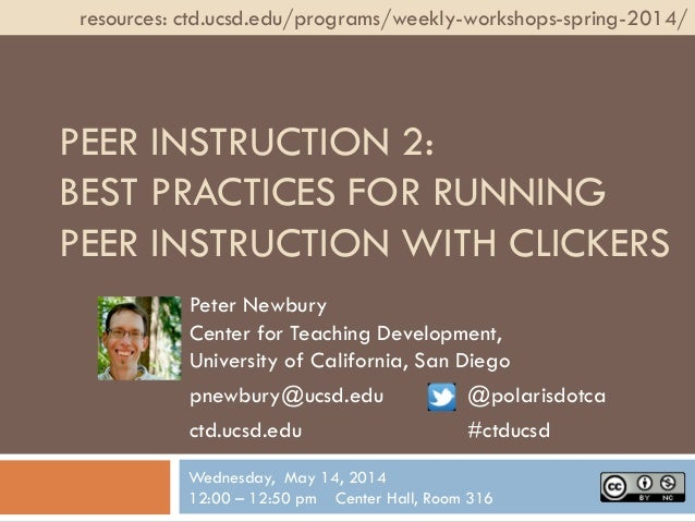 PEER INSTRUCTION 2: BEST PRACTICES FOR RUNNING PEER INSTRUCTION WITH CLICKERS Peter Newbury Center for Teaching Developmen...
