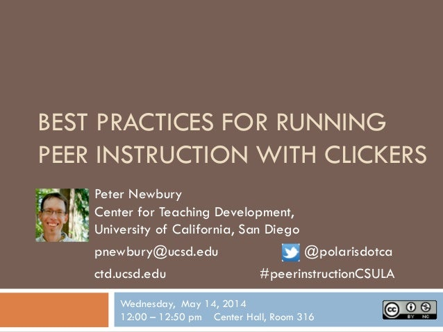 BEST PRACTICES FOR RUNNING PEER INSTRUCTION WITH CLICKERS Peter Newbury Center for Teaching Development, University of Cal...