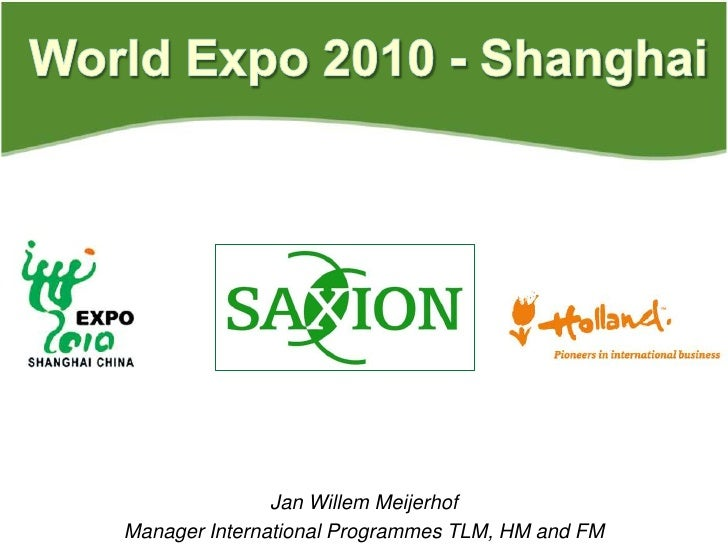 World Expo 2010 - Shanghai<br />Jan Willem Meijerhof<br />Manager International Programmes TLM, HM and FM<br />
