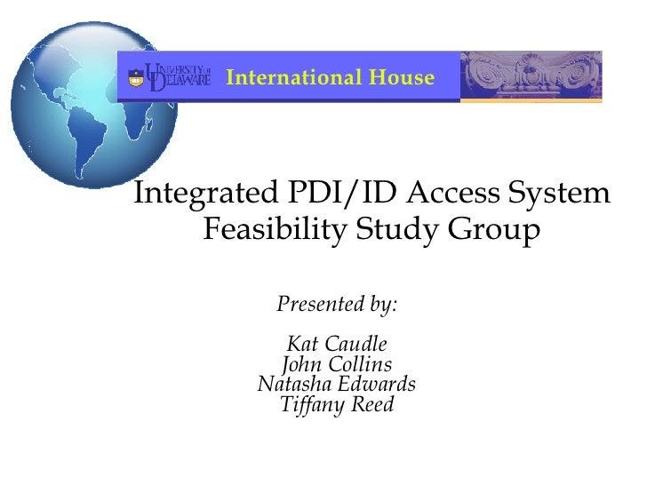 Integrated PDI/ID Access System Feasibility Study Group <ul><ul><li>Presented by: </li></ul></ul><ul><ul><li>Kat Caudle </...