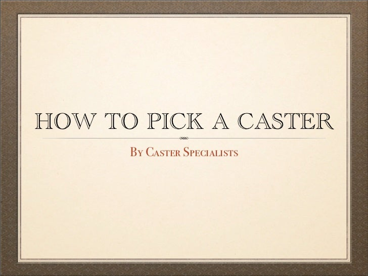 HOW TO PICK A CASTER      By Caster Specialists