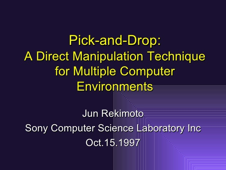 Pick-and-Drop: A Direct Manipulation Technique for Multiple Computer Environments Jun Rekimoto Sony Computer Science Labor...