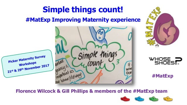 Simple things count! #MatExp Improving Maternity experience Florence Wilcock & Gill Phillips & members of the #MatExp team...