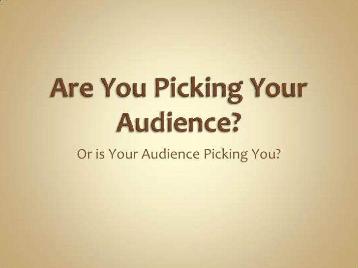Are You Picking Your Audience?<br />Or is Your Audience Picking You?<br />