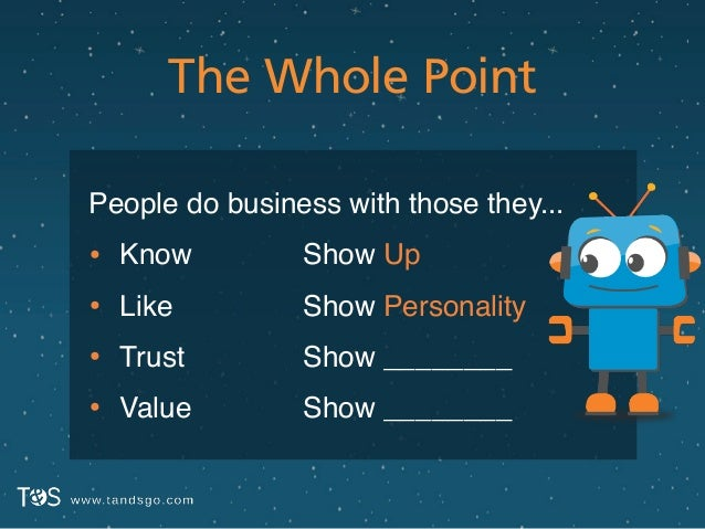 The Whole Point People do business with those they...! • Know! • Like! • Trust! • Value Show Up! Show Personality! Show __...