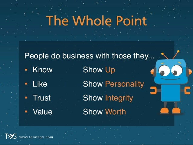 The Whole Point People do business with those they...! • Know! • Like! • Trust! • Value Show Up! Show Personality! Show In...