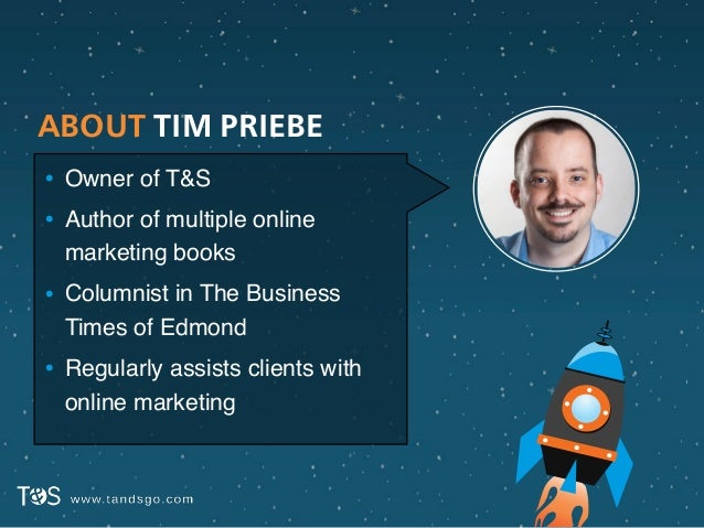 ABOUT TIM PRIEBE • Owner of T&S! • Author of multiple online marketing books! • Columnist in The Business Times of Edmond!...
