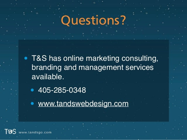 Questions? • T&S has online marketing consulting, branding and management services available.! • 405-285-0348! • www.tands...