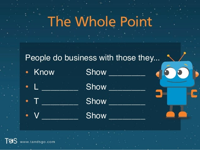 The Whole Point People do business with those they...! • Know! • L! • T! • V ! ________! ________! ________ Show ________!...