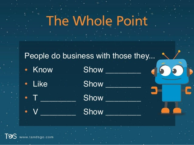 The Whole Point People do business with those they...! • Know! • Like! • T! • V ! ! ________! ________ Show ________! Show...