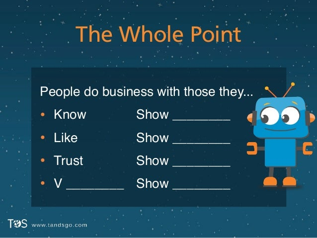 The Whole Point People do business with those they...! • Know! • Like! • Trust! • V ! ! ! ________ Show ________! Show ___...