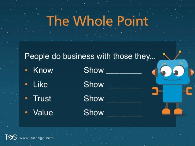 The Whole Point People do business with those they...! • Know! • Like! • Trust! • Value Show ________! Show ________! Show...