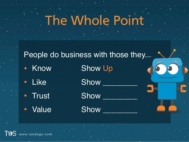 The Whole Point People do business with those they...! • Know! • Like! • Trust! • Value Show Up! Show ________! Show _____...