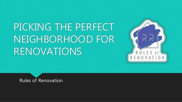 PICKING THE PERFECT NEIGHBORHOOD FOR RENOVATIONS Rules of Renovation