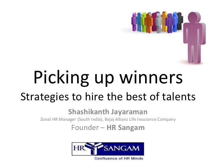 Picking up winners Strategies to hire the best of talents Shashikanth Jayaraman Zonal HR Manager (South India), Bajaj Alli...