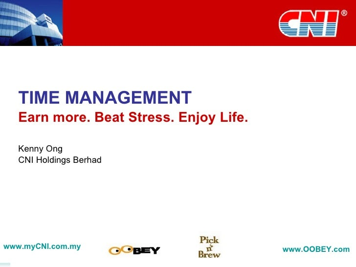 TIME MANAGEMENT Earn more. Beat Stress. Enjoy Life. Kenny Ong CNI Holdings Berhad www.myCNI.com.my www.OOBEY.com