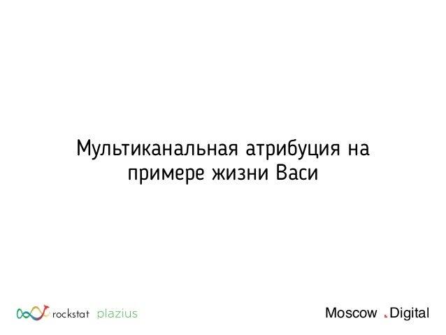rockstat Moscow Digital Мультиканальная атрибуция на примере жизни Васи